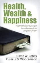 Health, Wealth & Happiness - Has the Prosperity Gospel Overshadowed the Gospel of Christ? ebook by David Jones, Russell Woodbridge