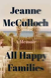 All Happy Families - A Memoir ebook by Jeanne McCulloch