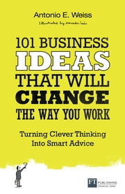 101 Business Ideas That Will Change the Way You Work - Turning Clever Thinking Into Smart Advice ebook by Antonio E. Weiss