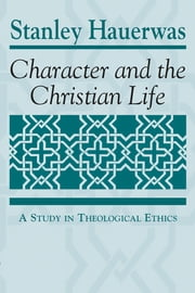 Character and the Christian Life - A Study in Theological Ethics ebook by Stanley Hauerwas