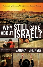 Why Still Care about Israel? - The Sanctity of Covenant, Moral Justice and Prophetic Blessing ebook by Sandra Teplinsky,Michael Brown
