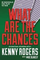What Are the Chances - A Novel ebook by Kenny Rogers, Mike Blakely