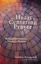 The Heart of Centering Prayer - Nondual Christianity in Theory and Practice ebook by Cynthia Bourgeault