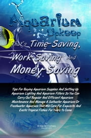 Aquarium Upkeep That's Time-Saving, Work-Saving And Money-Saving - Tips For Buying Aquarium Supplies And Setting Up Aquarium Lighting And Aquarium Filters So You Can Carry Out Regular And Efficient Aquarium Maintenance And Manage A Saltwater Aquarium Or Freshwater Aquarium ebook by Willie M. Forbes