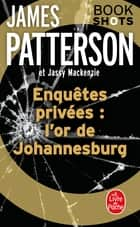 Enquêtes privées : l'or de Johannesburg - Bookshots ebook by James Patterson, Jassy Mackenzie