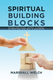 Spiritual Building Blocks - Using Our Head, Heart, & Hands to Love God, Our Self, & Neighbors ebook by Marshall Welch
