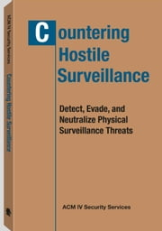 Countering Hostile Surveillance - Detect, Evade and Neutralize Physical Surveillance Threats ebook by ACM IV Security Services