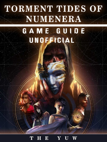 Torment Tides of Numernera Game Guide Unofficial - Beat your Opponents & the Game! ebook by The Yuw