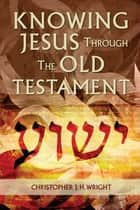 Knowing Jesus Through the Old Testament eBook by Christopher J. H. Wright
