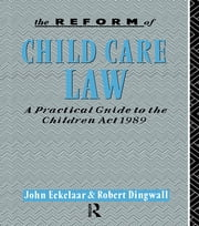 The Reform of Child Care Law - A Practical Guide to the Children Act 1989 ebook by John Eekelaar,Robert Dingwall
