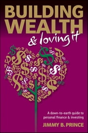 Building Wealth and Loving It - A Down-to-Earth Guide to Personal Finance and Investing ebook by Jimmy B. Prince