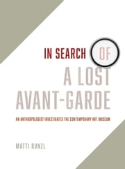 In Search of a Lost Avant-Garde - An Anthropologist Investigates the Contemporary Art Museum ebook by Matti Bunzl