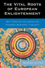 The Vital Roots of European Enlightenment - Ibn Tufayl's Influence on Modern Western Thought ebook by Samar Attar