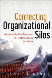 Connecting Organizational Silos - Taking Knowledge Flow Management to the Next Level with Social Media ebook by Frank Leistner