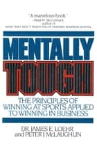 Mentally Tough - The Principles of Winning at Sports Applied to Winning in Business ebook by James E. Loehr, Peter McLaughlin