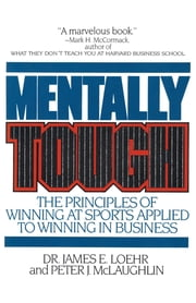 Mentally Tough - The Principles of Winning at Sports Applied to Winning in Business ebook by James E. Loehr,Peter McLaughlin