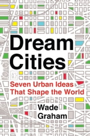 Dream Cities - Seven Urban Ideas That Shape the World ebook by Wade Graham