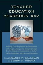 Teacher Education Yearbook XXV - Building Upon Inspirations and Aspirations with Hope, Courage, and Strength through Teacher Educators' Commitment to Today's Teacher Candidates and Educator Preparation ebook by Nancy P. Gallavan, LeAnn G. Putney