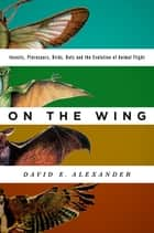 On the Wing - Insects, Pterosaurs, Birds, Bats and the Evolution of Animal Flight ebook by David E. Alexander