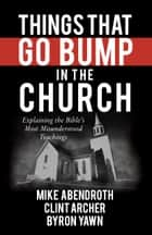 Things That Go Bump in the Church - Explaining the Bible's Most Misunderstood Teachings ebook by Mike Abendroth, Clint Archer, Byron Forrest Yawn