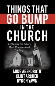 Things That Go Bump in the Church - Explaining the Bible's Most Misunderstood Teachings ebook by Mike Abendroth,Clint Archer,Byron Forrest Yawn