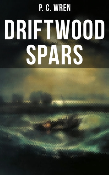 DRIFTWOOD SPARS - The Stories of a Man, a Boy, a Woman, and Certain Other People Who Strangely Met Upon the Sea of Life ebook by P. C. Wren