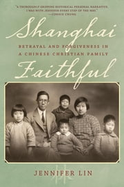 Shanghai Faithful - Betrayal and Forgiveness in a Chinese Christian Family ebook by Kobo.Web.Store.Products.Fields.ContributorFieldViewModel