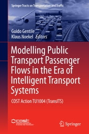 Modelling Public Transport Passenger Flows in the Era of Intelligent Transport Systems - COST Action TU1004 (TransITS) ebook by Guido Gentile,Klaus Noekel