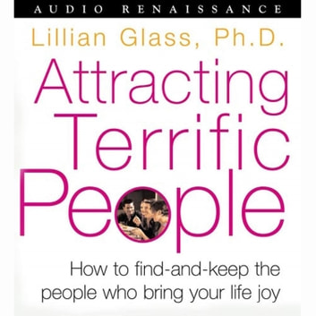 Attracting Terrific People - How To Find - And Keep - The People Who Bring Your Life Joy audiobook by Dr. Lillian Glass, Ph.D.