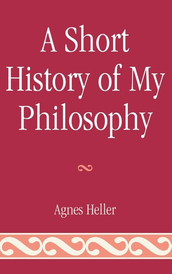 A Short History of My Philosophy ebook by Agnes Heller