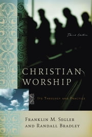 Christian Worship: Its Theology and Practice, Third Edition ebook by Franklin M. Segler,Randall Bradley