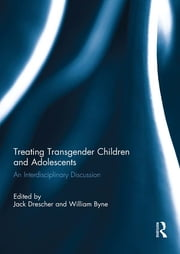 Treating Transgender Children and Adolescents - An Interdisciplinary Discussion ebook by Jack Drescher,William Byne