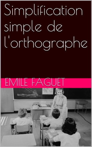 Simplification simple de l'orthographe ebook by Emile Faguet