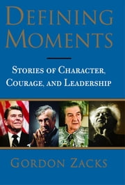 Defining Moments - Stories of Character, Courage and Leadership ebook by Gordon Zacks