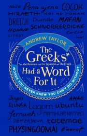 The Greeks Had a Word For It - Words You Never Knew You Can't Do Without ebook by Andrew Taylor