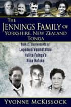 The Jennings Family of Yorkshire, New Zealand, Tonga Book 2: Descendants of Lupemu'a Veamatahau, Hulita Fainga'a, Nina Hafoka ebook by Yvonne McKissock