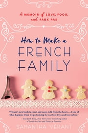 How to Make a French Family - A Memoir of Love, Food, and Faux Pas ebook by Samantha Vérant