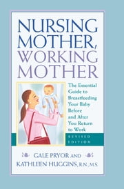 Nursing Mother, Working Mother - Revised - The Essential Guide to Breastfeeding Your Baby Before and After Your Return to Work ebook by Gale Pryor,Kathleen Huggins