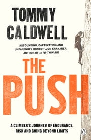 The Push - A Climber's Journey of Endurance, Risk and Going Beyond Limits ebook by Tommy Caldwell