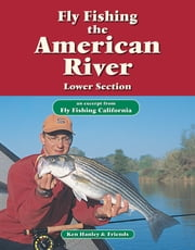 Fly Fishing the American River, Lower Section - An excerpt from Fly Fishing California ebook by Ken Hanley