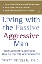 Living with the Passive-Aggressive Man ebook by Scott Wetzler