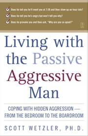 Living with the Passive-Aggressive Man - Coping with Hidden Aggression--from the Bedroom to ebook by Scott Wetzler