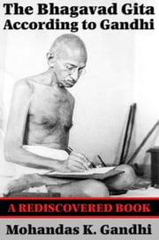 The Bhagavad Gita According to Gandhi (Rediscovered Books) - With linked Table of Contents ebook by Mohandas K. Gandhi