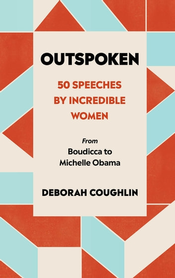 Outspoken - 50 Speeches by Incredible Women from Boudicca to Michelle Obama eBook by Deborah Coughlin