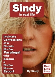 Sindy in Real Life - Intimate Confessions of a No-win No-fee Paralegal who became a No-fee No-me Escort ebook by Sindy