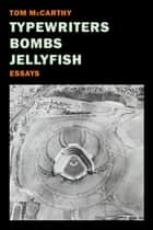 Typewriters, Bombs, Jellyfish - Essays ebook by Tom McCarthy