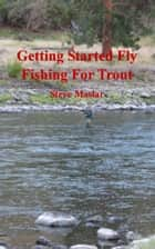 Getting Started Fly Fishing For Trout ebook by Steve Maslar