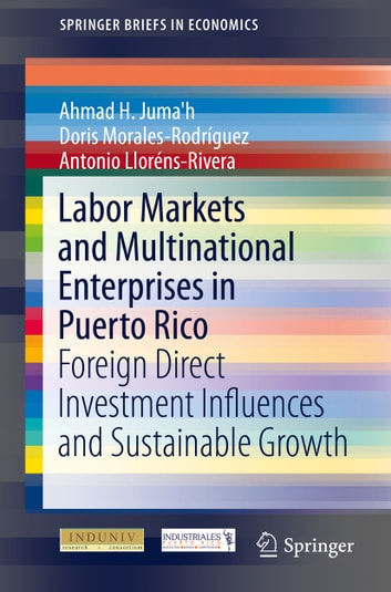 Labor Markets and Multinational Enterprises in Puerto Rico - Foreign Direct Investment Influences and Sustainable Growth ebook by Ahmad H. Juma'h,Antonio Lloréns-Rivera,Doris Morales-Rodriguez