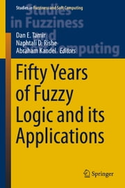Fifty Years of Fuzzy Logic and its Applications ebook by Dan E. Tamir,Naphtali D. Rishe,Abraham Kandel