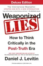 Weaponized Lies Deluxe - How to Think Critically in the Post-Truth Era 電子書 by Daniel J. Levitin